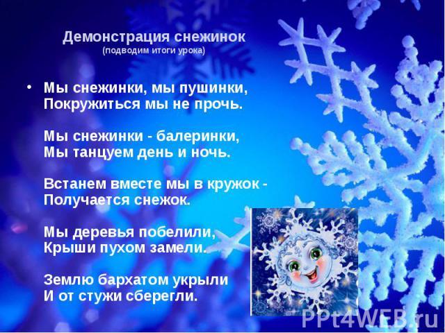 Демонстрация снежинок(подводим итоги урока) Мы снежинки, мы пушинки,Покружиться мы не прочь.Мы снежинки - балеринки,Мы танцуем день и ночь.Встанем вместе мы в кружок -Получается снежок.Мы деревья побелили,Крыши пухом замели.Землю бархатом укрылиИ от…