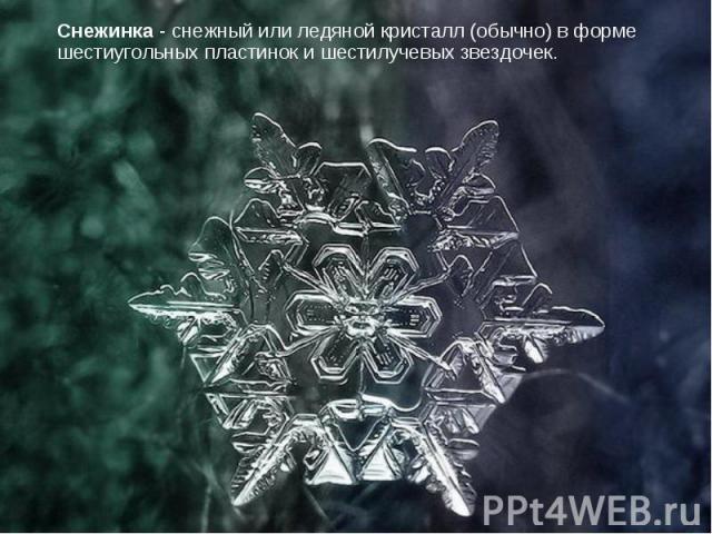 Снежинка - снежный или ледяной кристалл (обычно) в форме шестиугольных пластинок и шестилучевых звездочек.