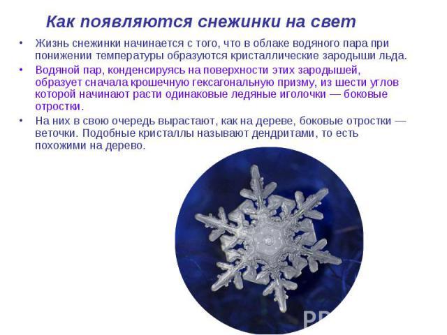 Как появляются снежинки на свет Жизнь снежинки начинается с того, что в облаке водяного пара при понижении температуры образуются кристаллические зародыши льда. Водяной пар, конденсируясь на поверхности этих зародышей, образует сначала крошечную гек…