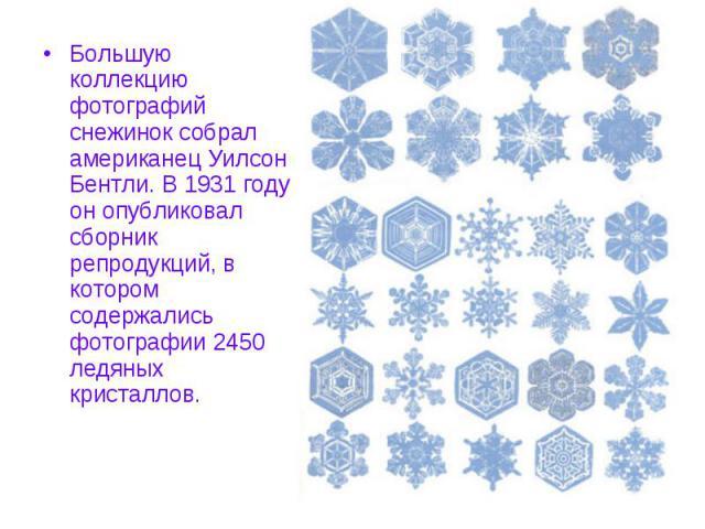 Большую коллекцию фотографий снежинок собрал американец Уилсон Бентли. В 1931 году он опубликовал сборник репродукций, в котором содержались фотографии 2450 ледяных кристаллов.