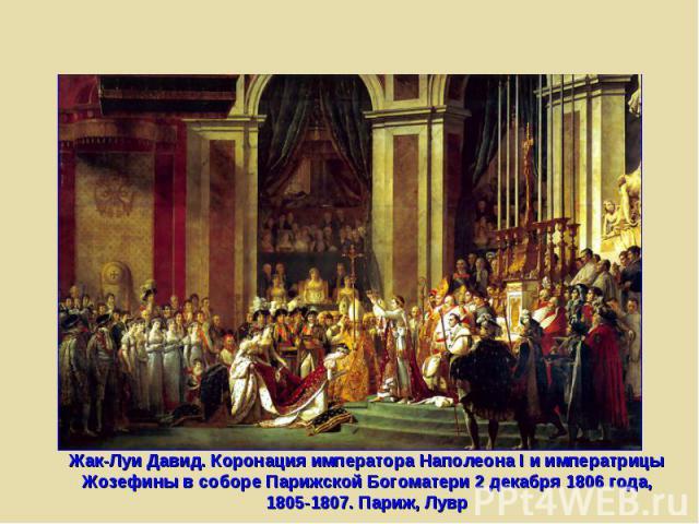 Жак-Луи Давид. Коронация императора Наполеона I и императрицы Жозефины в соборе Парижской Богоматери 2 декабря 1806 года, 1805-1807. Париж, Лувр