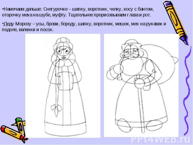 Намечаем дальше: Снегурочке – шапку, воротник, челку, косу с бантом, оторочку меха на шубе, муфту. Тщательнее прорисовываем глаза и рот.Деду Морозу – усы, брови, бороду, шапку, воротник, мешок, мех на рукавах и подоле, валенки и посох.