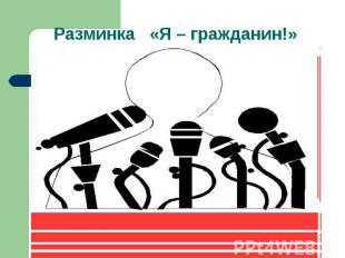 Разминка «Я – гражданин!»