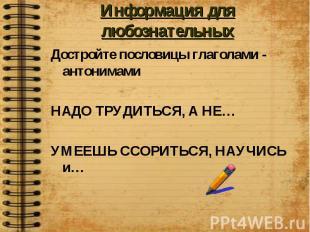 Информация для любознательных Достройте пословицы глаголами - антонимамиНАДО ТРУ