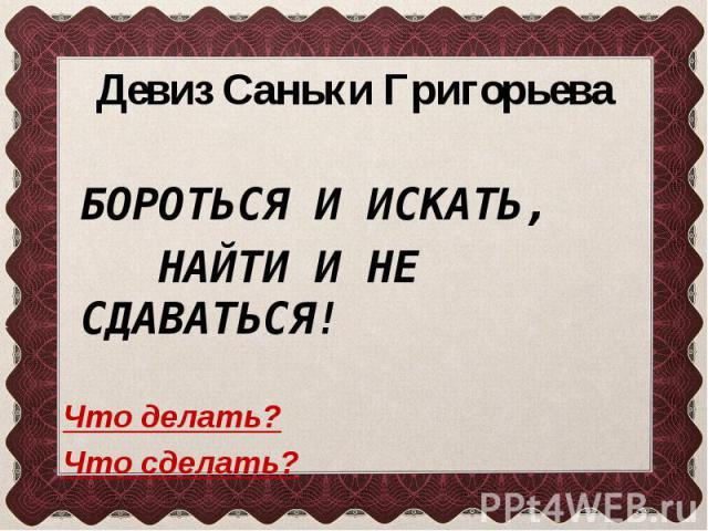 Девиз Саньки Григорьева БОРОТЬСЯ И ИСКАТЬ, НАЙТИ И НЕ СДАВАТЬСЯ! Что делать? Что сделать?