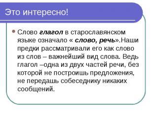 Это интересно! Слово глагол в старославянском языке означало « слово, речь».Наши