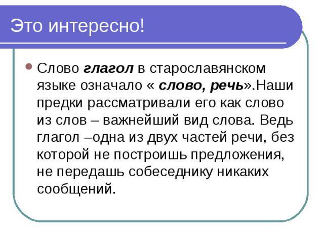 Это интересно! Слово глагол в старославянском языке означало « слово, речь».Наши предки рассматривали его как слово из слов – важнейший вид слова. Ведь глагол –одна из двух частей речи, без которой не построишь предложения, не передашь собеседнику н…