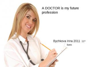 A DOCTOR is my future profession Bychkova Irina 2011 11th form
