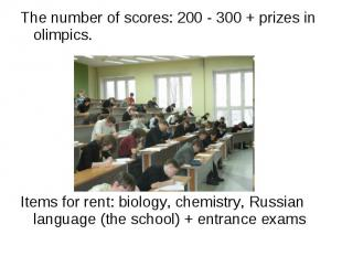 The number of scores: 200 - 300 + prizes in olimpics. Items for rent: biology, c