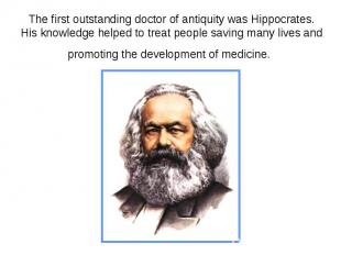 The first outstanding doctor of antiquity was Hippocrates. His knowledge helped