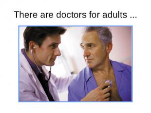 There are doctors for adults ...