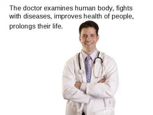 The doctor examines human body, fights with diseases, improves health of people,
