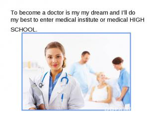 To become a doctor is my my dream and I'll do my best to enter medical institute