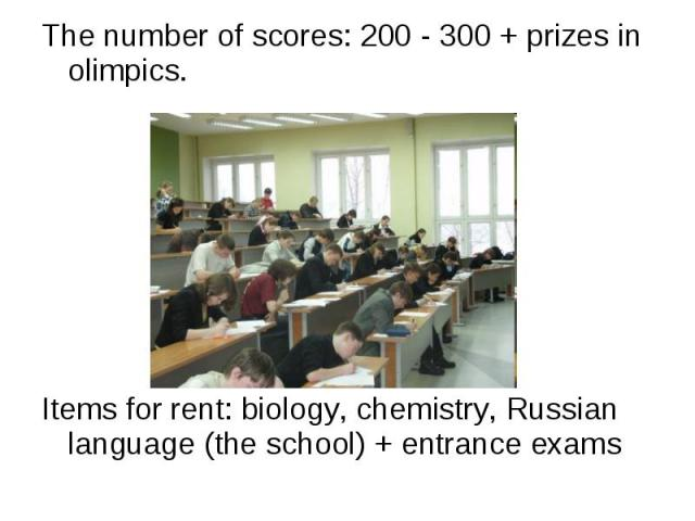 The number of scores: 200 - 300 + prizes in olimpics. Items for rent: biology, chemistry, Russian language (the school) + entrance exams