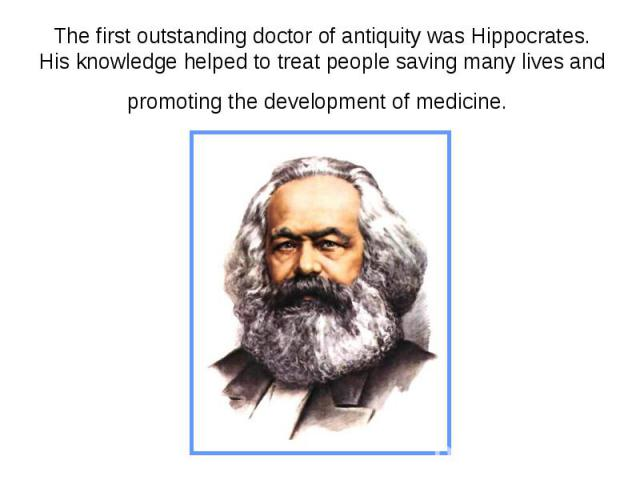 The first outstanding doctor of antiquity was Hippocrates. His knowledge helped to treat people saving many lives and promoting the development of medicine.