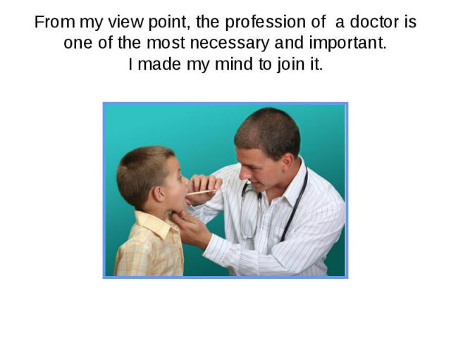 From my view point, the profession of a doctor is one of the most necessary and important.I made my mind to join it.