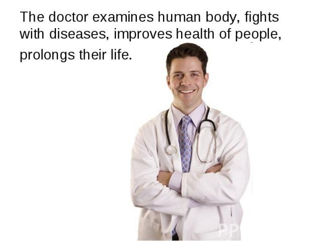 The doctor examines human body, fights with diseases, improves health of people, prolongs their life.