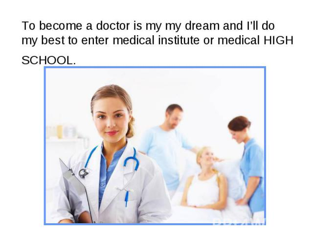 To become a doctor is my my dream and I'll do my best to enter medical institute or medical HIGH SCHOOL.