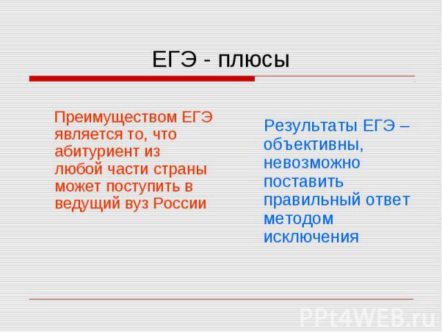 ЕГЭ - плюсы Преимуществом ЕГЭ является то, что абитуриент из любой части страны может поступить в ведущий вуз РоссииРезультаты ЕГЭ – объективны, невозможно поставить правильный ответ методом исключения