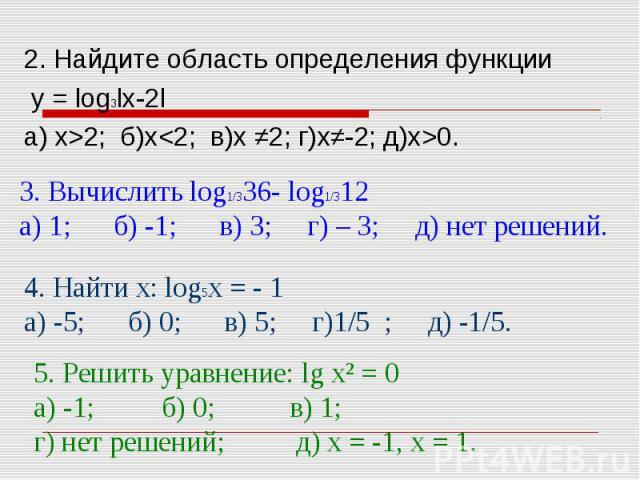 2. Найдите область определения функции у = log3lx-2l а) х>2; б)х0. 3. Вычислить log1/336- log1/312а) 1; б) -1; в) 3; г) – 3; д) нет решений.4. Найти х: log5х = - 1а) -5; б) 0; в) 5; г)1/5 ; д) -1/5.5. Решить уравнение: lg х² = 0а) -1; б) 0; в) 1; г)…