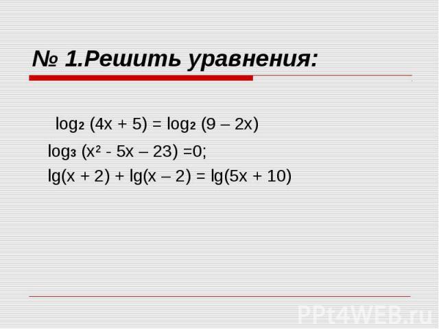 № 1.Решить уравнения: log2 (4х + 5) = log2 (9 – 2х) log3 (х² - 5х – 23) =0;lg(x + 2) + lg(x – 2) = lg(5x + 10)