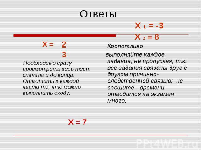 Ответы Х = 2 3 Необходимо сразу просмотреть весь тест сначала и до конца. Отметить в каждой части то, что можно выполнить сходу. Х 1 = -3Х 2 = 8 Кропотливо выполняйте каждое задание, не пропуская, т.к. все задания связаны друг с другом причинно-след…