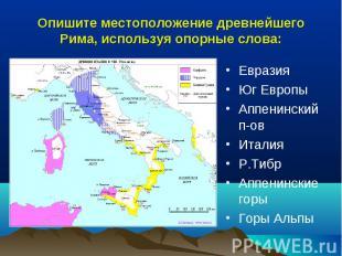 Опишите местоположение древнейшего Рима, используя опорные слова: ЕвразияЮг Евро