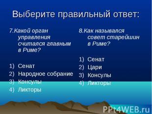 Выберите правильный ответ: 7.Какой орган управления считался главным в Риме?Сена