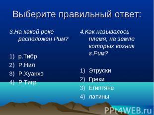 Выберите правильный ответ: 3.На какой реке расположен Рим?р.ТибрР.НилР.ХуанхэР.Т