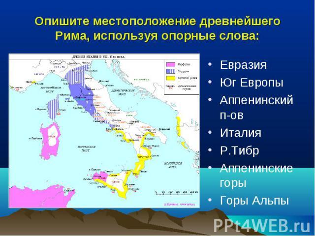 Опишите местоположение древнейшего Рима, используя опорные слова: ЕвразияЮг ЕвропыАппенинский п-овИталияР.ТибрАппенинские горыГоры Альпы