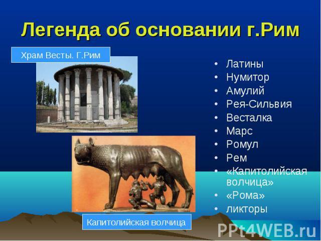 Легенда об основании г.Рим ЛатиныНумиторАмулийРея-СильвияВесталкаМарсРомулРем«Капитолийская волчица»«Рома»ликторы