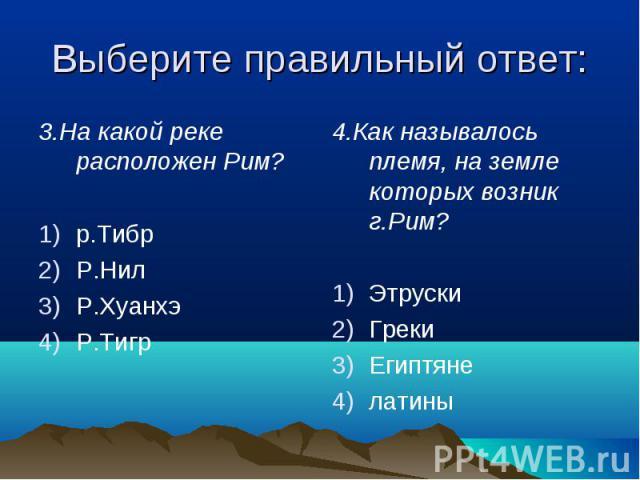 Выберите правильный ответ: 3.На какой реке расположен Рим?р.ТибрР.НилР.ХуанхэР.Тигр4.Как называлось племя, на земле которых возник г.Рим?ЭтрускиГрекиЕгиптянелатины