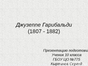 Джузеппе Гарибальди(1807 - 1882) Презентацию подготовилУченик 10 классаГБОУ ЦО №