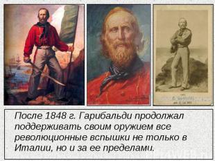 После 1848 г. Гарибальди продолжал поддерживать своим оружием все революционные