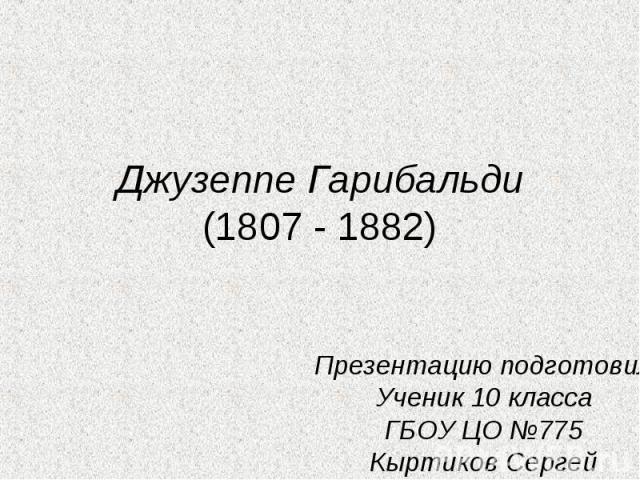 Джузеппе Гарибальди(1807 - 1882) Презентацию подготовилУченик 10 классаГБОУ ЦО №775Кыртиков Сергей