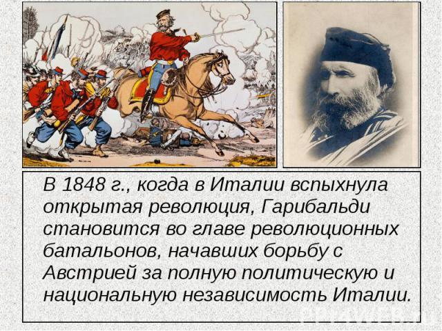 В 1848 г., когда в Италии вспыхнула открытая революция, Гарибальди становится во главе революционных батальонов, начавших борьбу с Австрией за полную политическую и национальную независимость Италии.