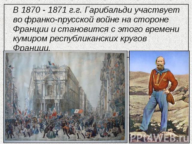В 1870 - 1871 г.г. Гарибальди участвует во франко-прусской войне на стороне Франции и становится с этого времени кумиром республиканских кругов Франции.