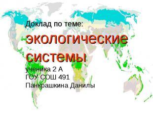 Доклад по теме: экологические системыученика 2 АГОУ СОШ 491Панкрашкина Данилы