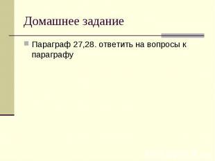 Домашнее задание Параграф 27,28. ответить на вопросы к параграфу