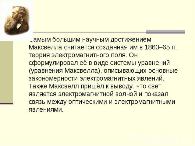 Самым большим научным достижением Максвелла считается созданная им в 1860–65 гг. теория электромагнитного поля. Он сформулировал её в виде системы уравнений (уравнения Максвелла), описывающих основные закономерности электромагнитных явлений. Также М…