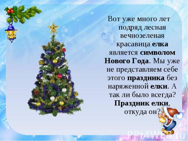 Вот уже много лет подряд лесная вечнозеленая красавица елка является символом Нового Года. Мы уже не представляем себе этого праздника без наряженной елки. А так ли было всегда? Праздник елки, откуда он?