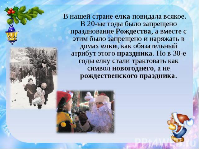 В нашей стране елка повидала всякое. В 20-ые годы было запрещено празднование Рождества, а вместе с этим было запрещено и наряжать в домах елки, как обязательный атрибут этого праздника. Но в 30-е годы елку стали трактовать как символ новогоднего, а…