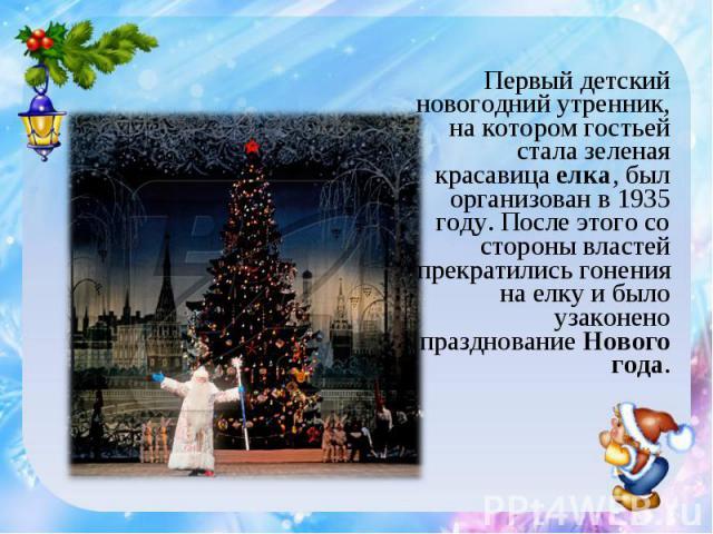 Первый детский новогодний утренник, на котором гостьей стала зеленая красавица елка, был организован в 1935 году. После этого со стороны властей прекратились гонения на елку и было узаконено празднование Нового года.