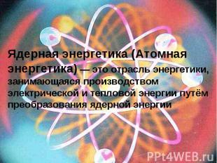 Ядерная энергетика (Атомная энергетика) — это отрасль энергетики, занимающаяся п