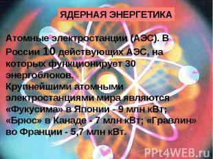 ЯДЕРНАЯ ЭНЕРГЕТИКА Атомные электростанции (АЭС). В России 10 действующих АЭС, на