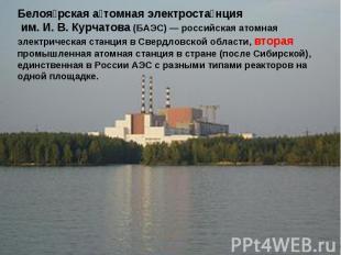 Белоярская атомная электростанция им. И.В.Курчатова (БАЭС)— российская атомна