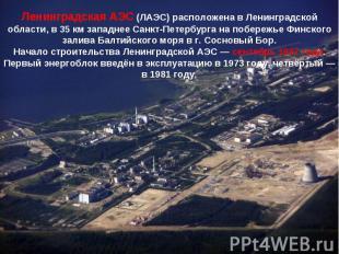 Ленинградская АЭС (ЛАЭС) расположена в Ленинградской области, в 35км западнее С