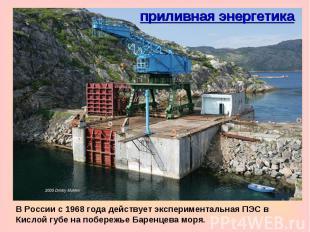 приливная энергетикаВ России c 1968 года действует экспериментальная ПЭС в Кисло