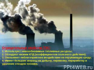 Отрицательные свойства ТЭС:1. Используют невозобновимые топливные ресурсы;2. Обл