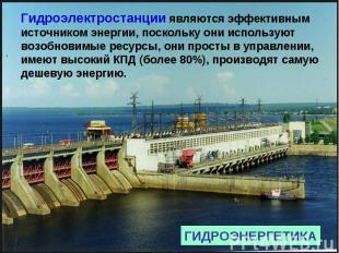 Гидроэлектростанции являются эффективным источником энергии, поскольку они испол